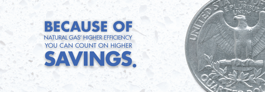 """Banner stating with a large quarter """" Because of Natural Gas' High Efficiency You Can Count on Higher Savings"""""""